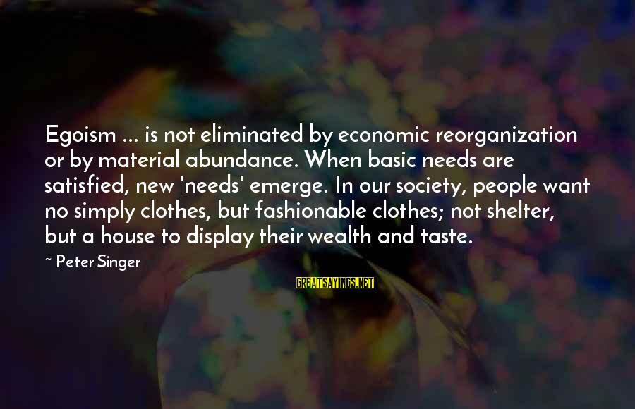 Basic People Sayings By Peter Singer: Egoism ... is not eliminated by economic reorganization or by material abundance. When basic needs