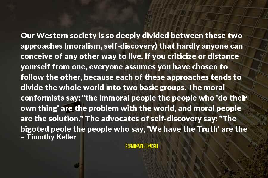 Basic People Sayings By Timothy Keller: Our Western society is so deeply divided between these two approaches (moralism, self-discovery) that hardly