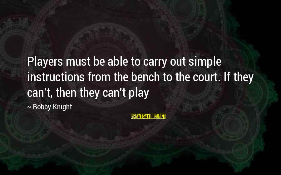 Basketball Bench Players Sayings By Bobby Knight: Players must be able to carry out simple instructions from the bench to the court.