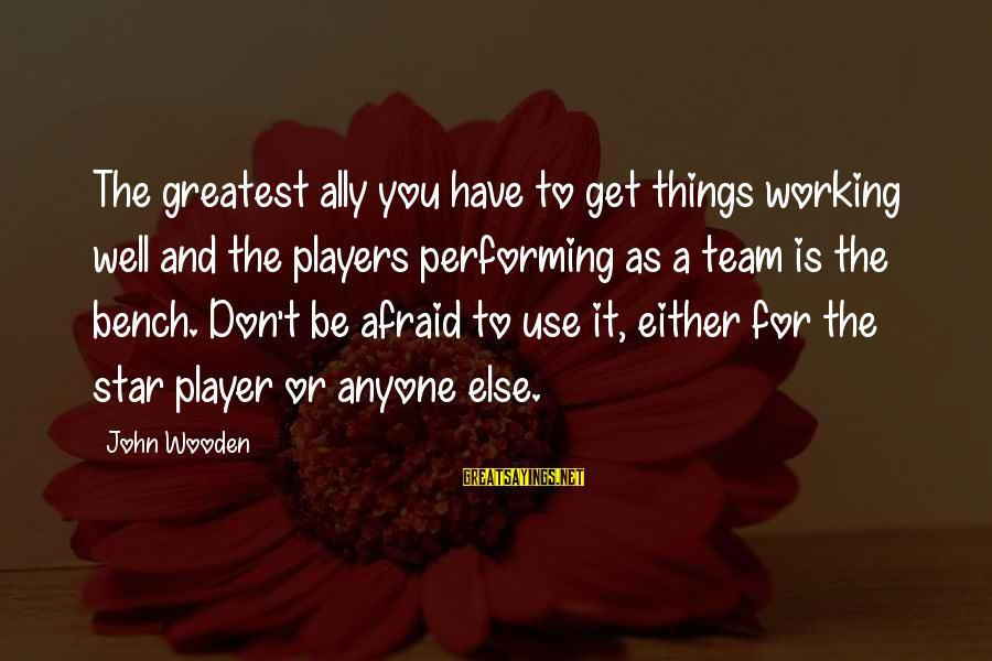 Basketball Bench Players Sayings By John Wooden: The greatest ally you have to get things working well and the players performing as