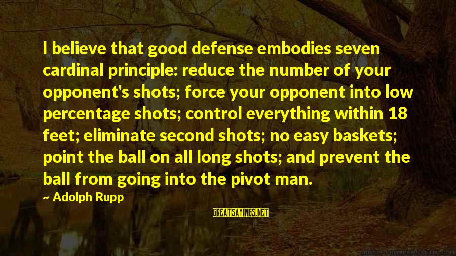 Basketball Opponent Sayings By Adolph Rupp: I believe that good defense embodies seven cardinal principle: reduce the number of your opponent's