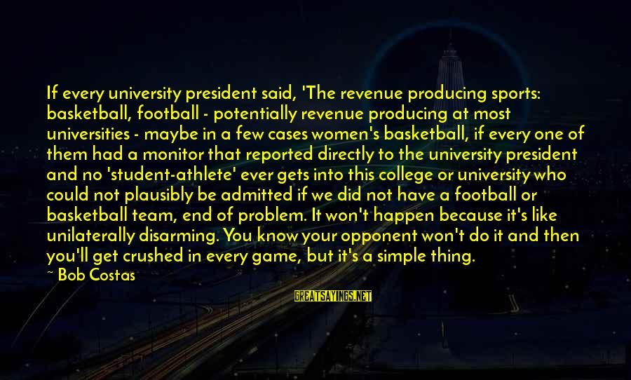 Basketball Opponent Sayings By Bob Costas: If every university president said, 'The revenue producing sports: basketball, football - potentially revenue producing