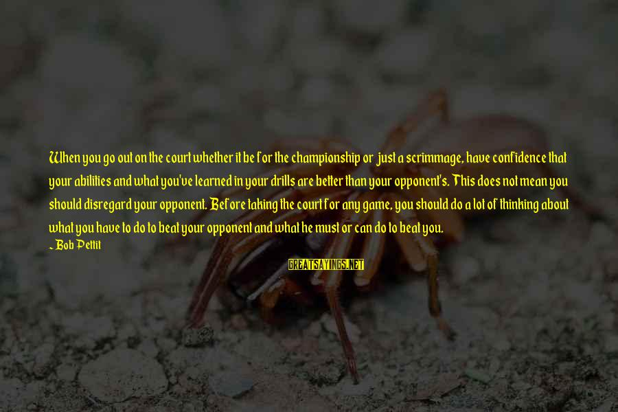 Basketball Opponent Sayings By Bob Pettit: When you go out on the court whether it be for the championship or just
