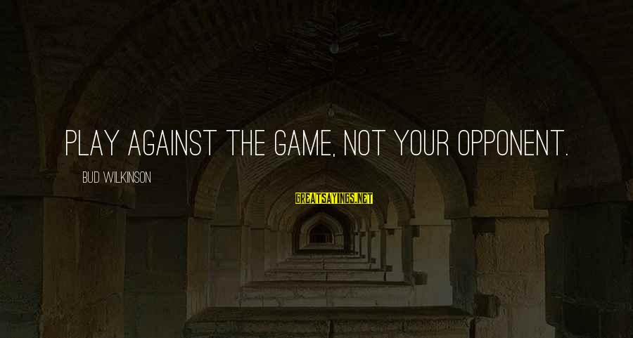 Basketball Opponent Sayings By Bud Wilkinson: Play against the Game, not your opponent.