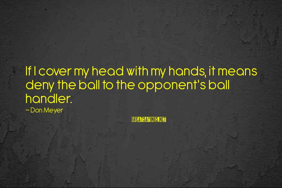 Basketball Opponent Sayings By Don Meyer: If I cover my head with my hands, it means deny the ball to the