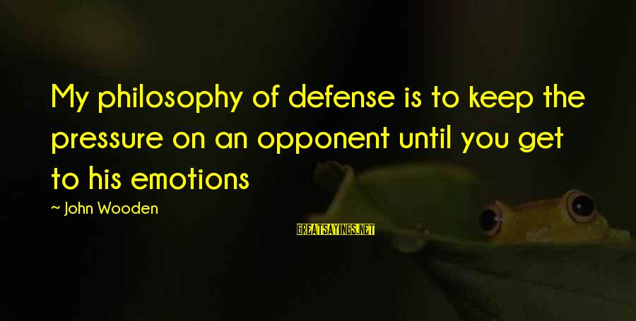 Basketball Opponent Sayings By John Wooden: My philosophy of defense is to keep the pressure on an opponent until you get