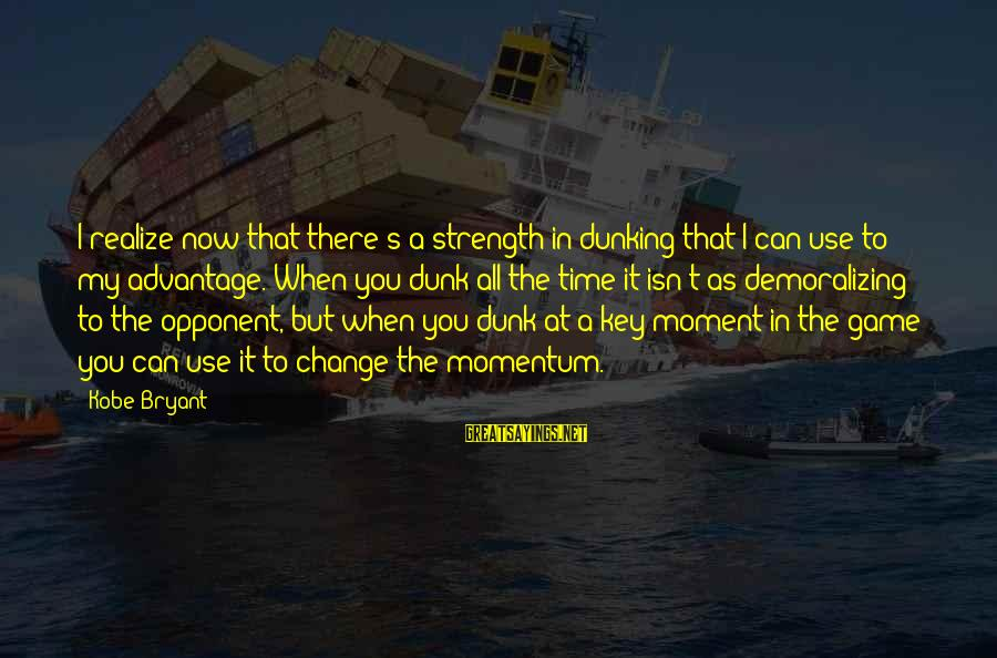 Basketball Opponent Sayings By Kobe Bryant: I realize now that there's a strength in dunking that I can use to my