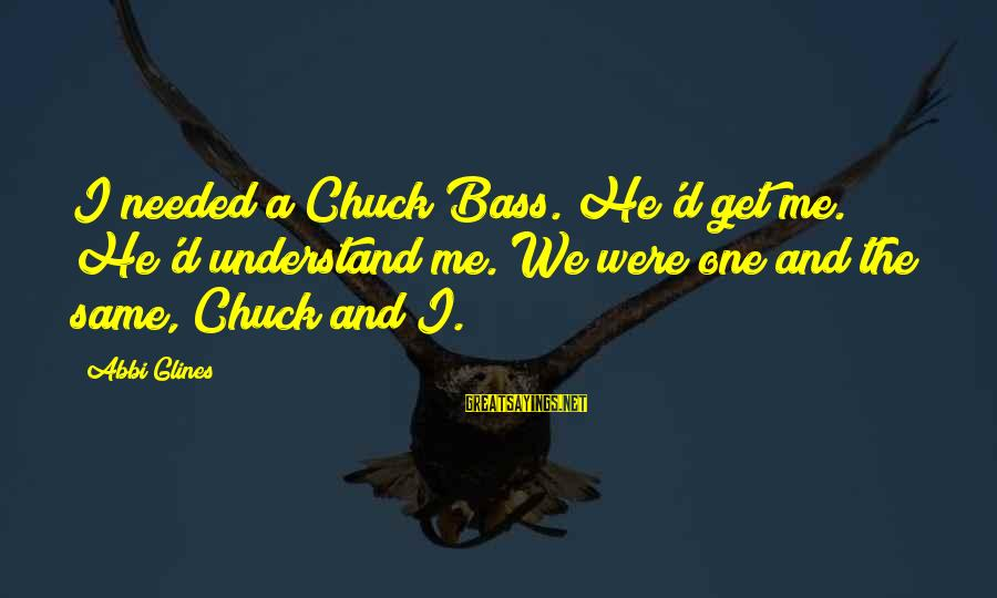 Bass'd Sayings By Abbi Glines: I needed a Chuck Bass. He'd get me. He'd understand me. We were one and