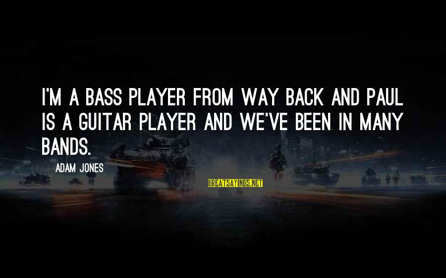 Bass'd Sayings By Adam Jones: I'm a bass player from way back and Paul is a guitar player and we've