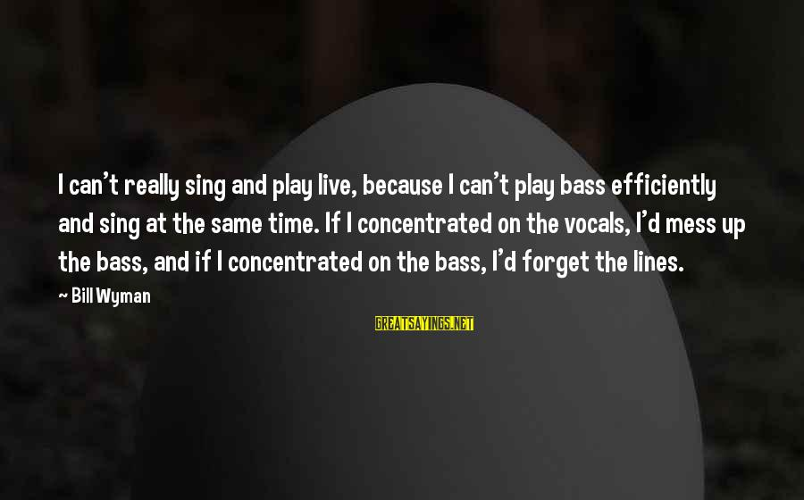 Bass'd Sayings By Bill Wyman: I can't really sing and play live, because I can't play bass efficiently and sing