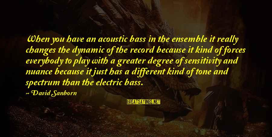 Bass'd Sayings By David Sanborn: When you have an acoustic bass in the ensemble it really changes the dynamic of