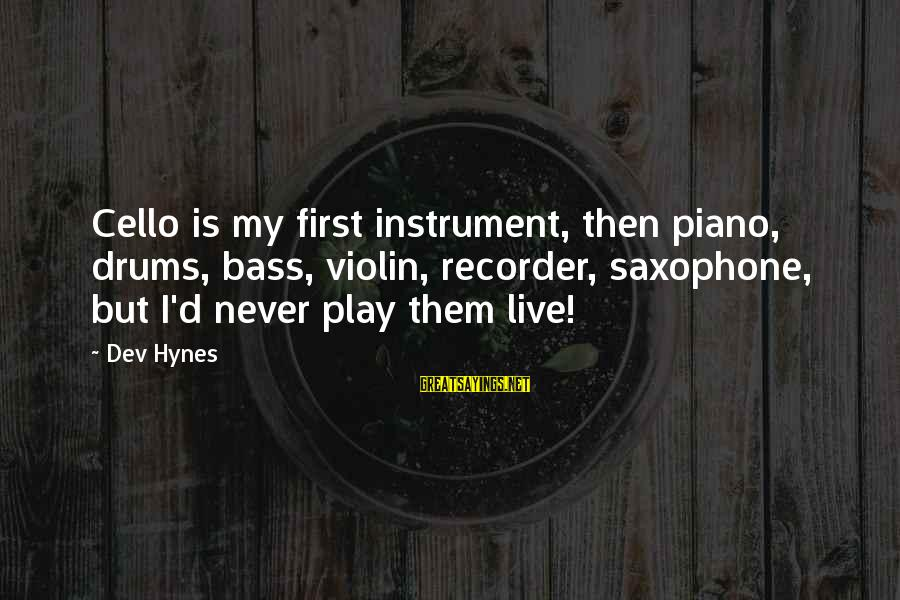Bass'd Sayings By Dev Hynes: Cello is my first instrument, then piano, drums, bass, violin, recorder, saxophone, but I'd never