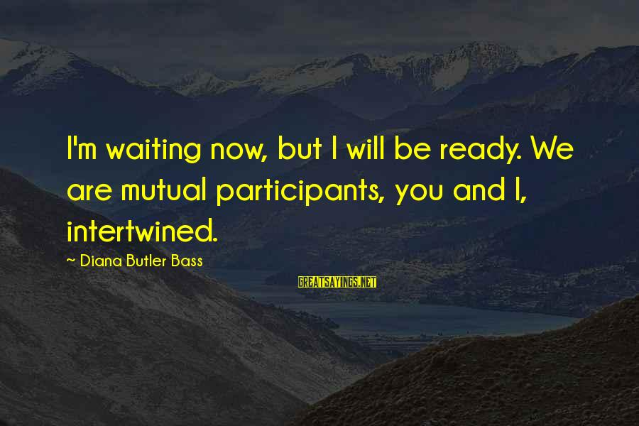 Bass'd Sayings By Diana Butler Bass: I'm waiting now, but I will be ready. We are mutual participants, you and I,