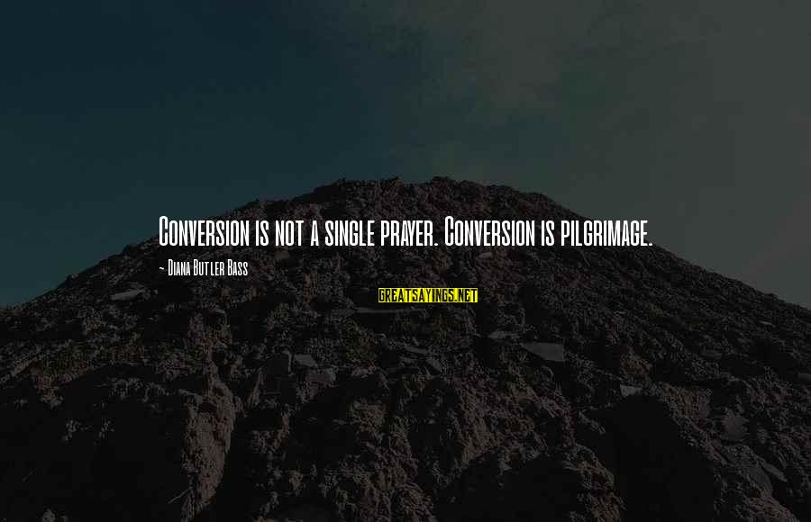 Bass'd Sayings By Diana Butler Bass: Conversion is not a single prayer. Conversion is pilgrimage.