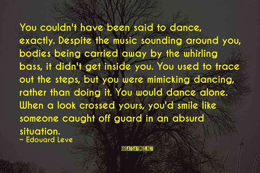 Bass'd Sayings By Edouard Leve: You couldn't have been said to dance, exactly. Despite the music sounding around you, bodies