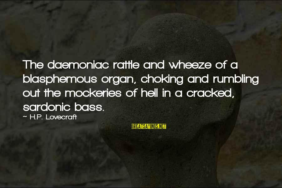 Bass'd Sayings By H.P. Lovecraft: The daemoniac rattle and wheeze of a blasphemous organ, choking and rumbling out the mockeries