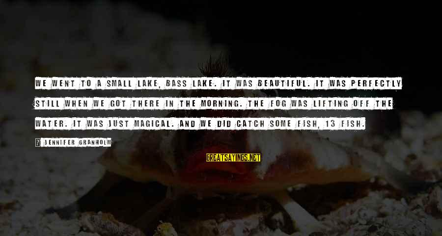 Bass'd Sayings By Jennifer Granholm: We went to a small lake, Bass Lake. It was beautiful. It was perfectly still