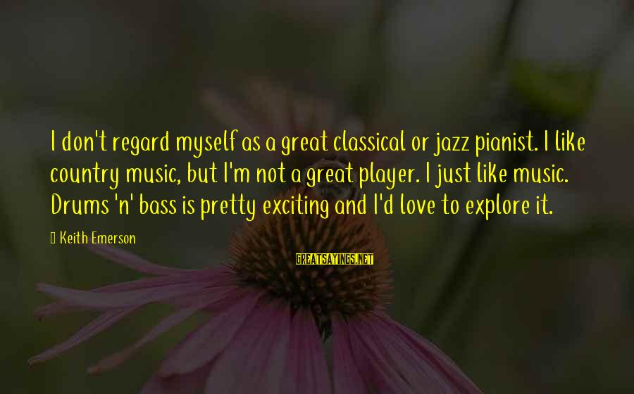 Bass'd Sayings By Keith Emerson: I don't regard myself as a great classical or jazz pianist. I like country music,
