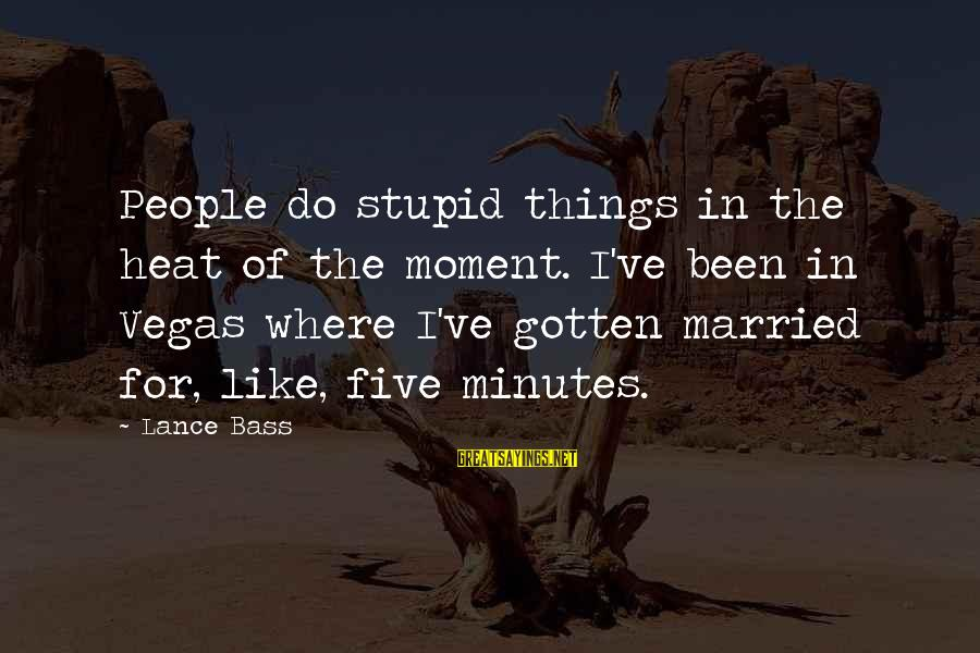 Bass'd Sayings By Lance Bass: People do stupid things in the heat of the moment. I've been in Vegas where