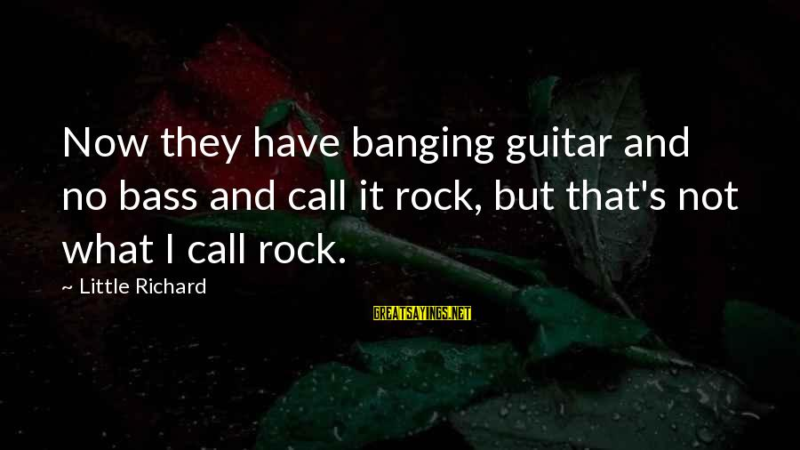 Bass'd Sayings By Little Richard: Now they have banging guitar and no bass and call it rock, but that's not