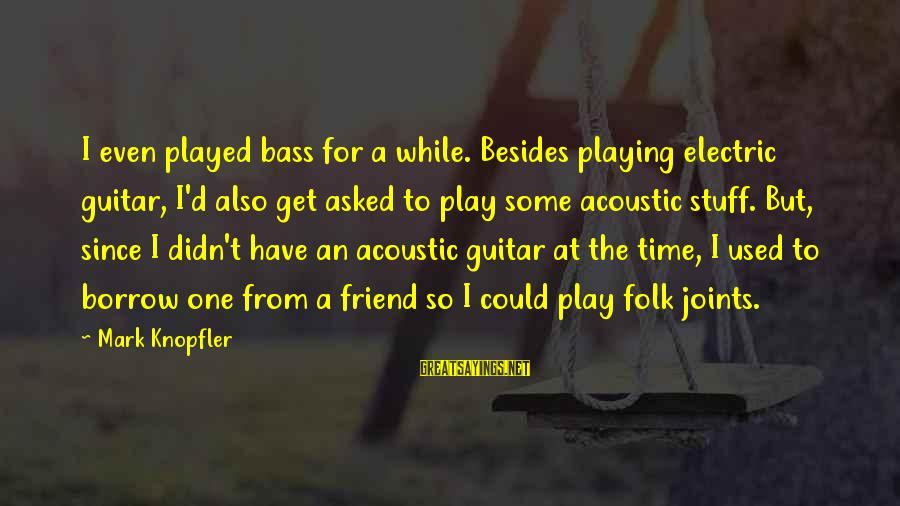 Bass'd Sayings By Mark Knopfler: I even played bass for a while. Besides playing electric guitar, I'd also get asked