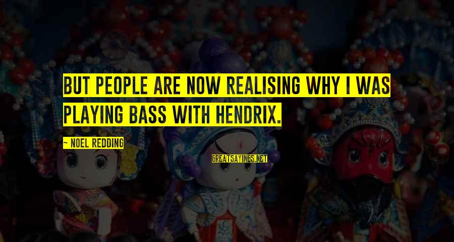 Bass'd Sayings By Noel Redding: But people are now realising why I was playing bass with Hendrix.