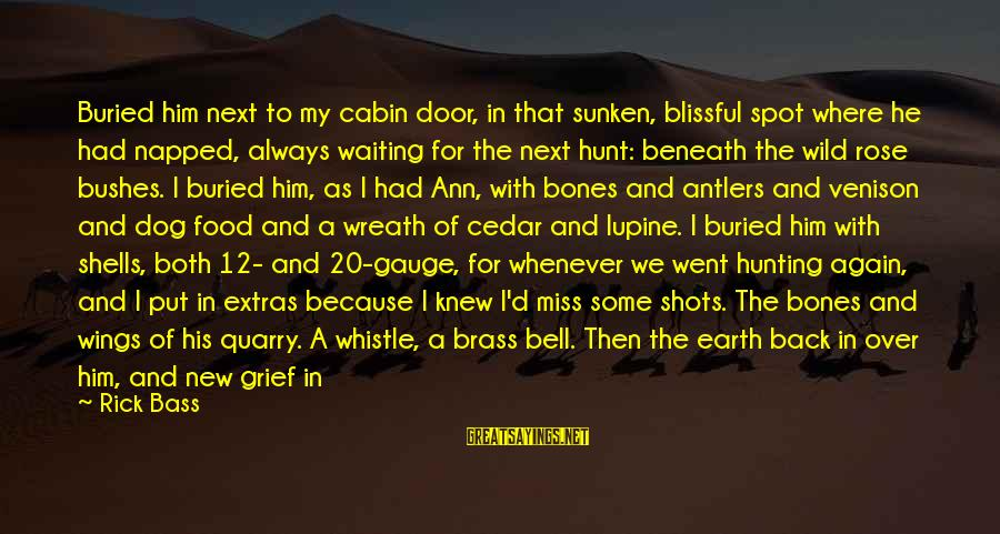 Bass'd Sayings By Rick Bass: Buried him next to my cabin door, in that sunken, blissful spot where he had