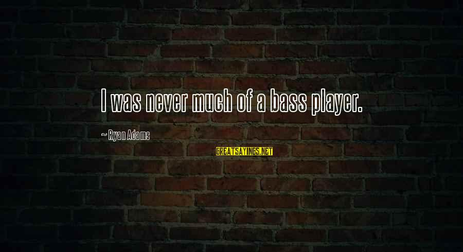 Bass'd Sayings By Ryan Adams: I was never much of a bass player.
