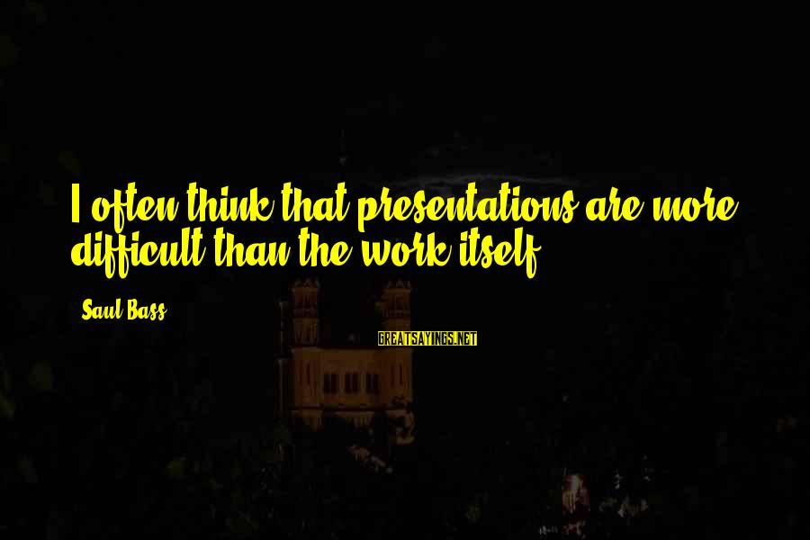 Bass'd Sayings By Saul Bass: I often think that presentations are more difficult than the work itself.