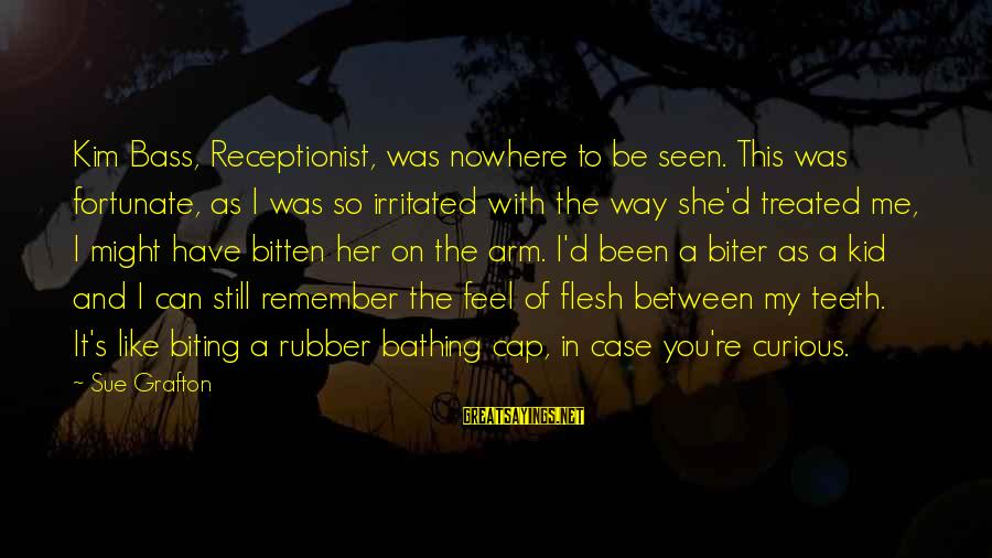 Bass'd Sayings By Sue Grafton: Kim Bass, Receptionist, was nowhere to be seen. This was fortunate, as I was so