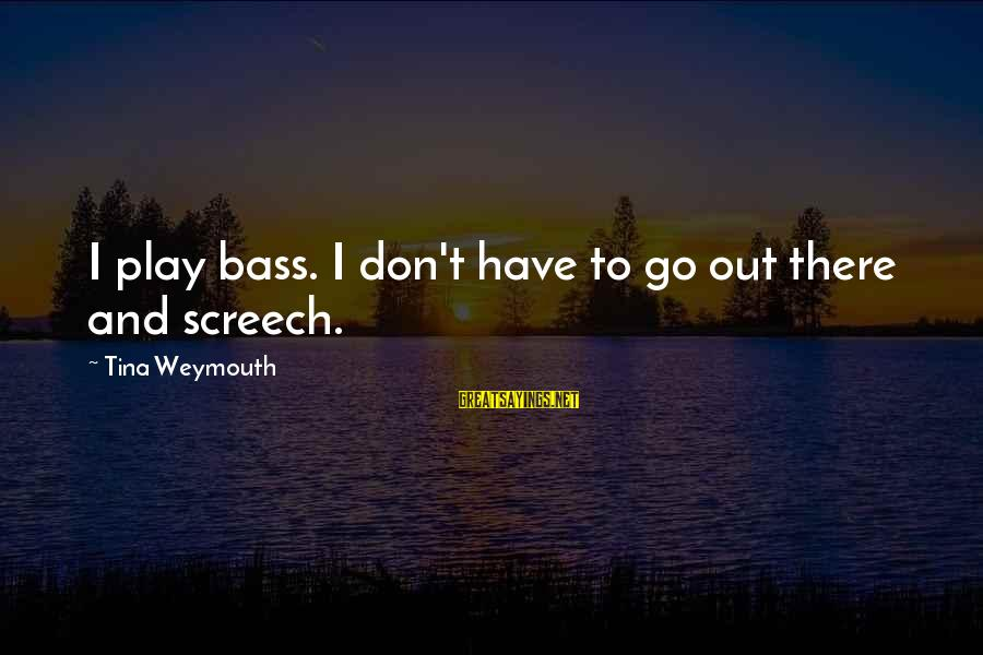 Bass'd Sayings By Tina Weymouth: I play bass. I don't have to go out there and screech.