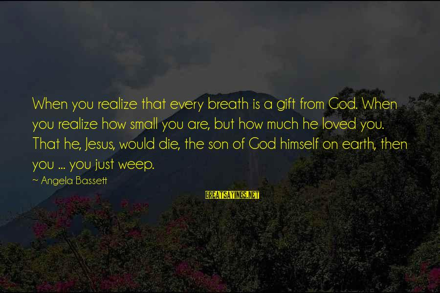 Bassett Sayings By Angela Bassett: When you realize that every breath is a gift from God. When you realize how