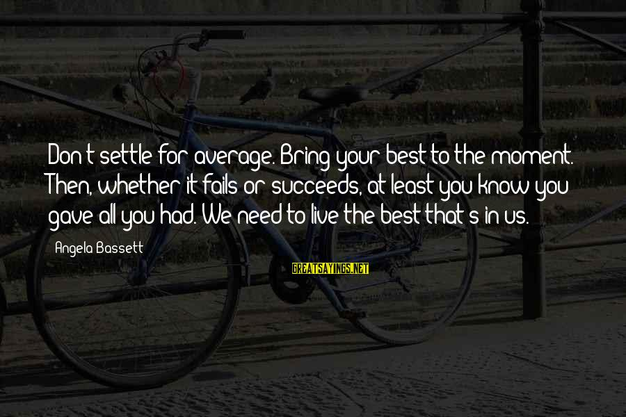 Bassett Sayings By Angela Bassett: Don't settle for average. Bring your best to the moment. Then, whether it fails or