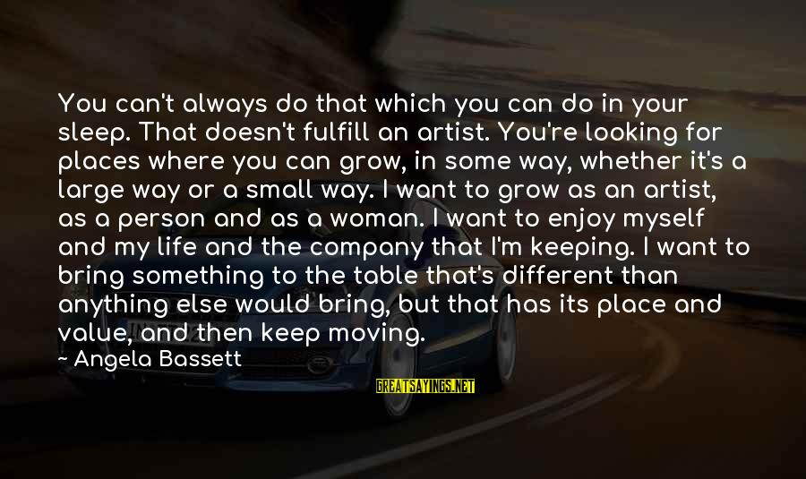 Bassett Sayings By Angela Bassett: You can't always do that which you can do in your sleep. That doesn't fulfill