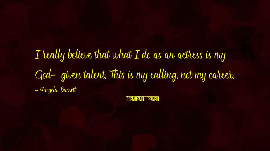 Bassett Sayings By Angela Bassett: I really believe that what I do as an actress is my God-given talent. This