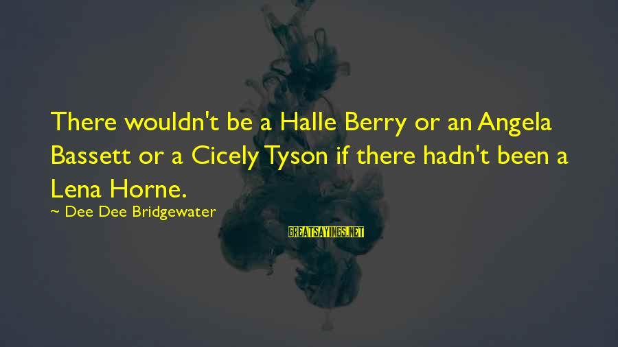 Bassett Sayings By Dee Dee Bridgewater: There wouldn't be a Halle Berry or an Angela Bassett or a Cicely Tyson if