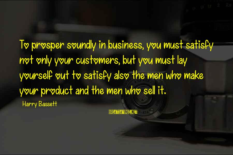 Bassett Sayings By Harry Bassett: To prosper soundly in business, you must satisfy not only your customers, but you must