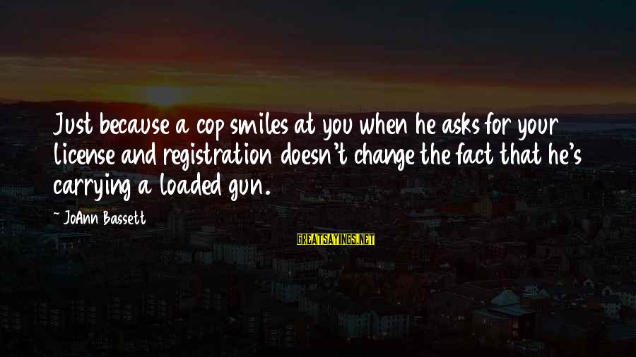 Bassett Sayings By JoAnn Bassett: Just because a cop smiles at you when he asks for your license and registration