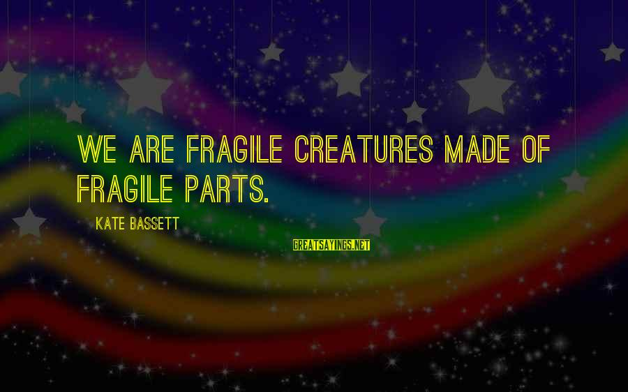 Bassett Sayings By Kate Bassett: We are fragile creatures made of fragile parts.