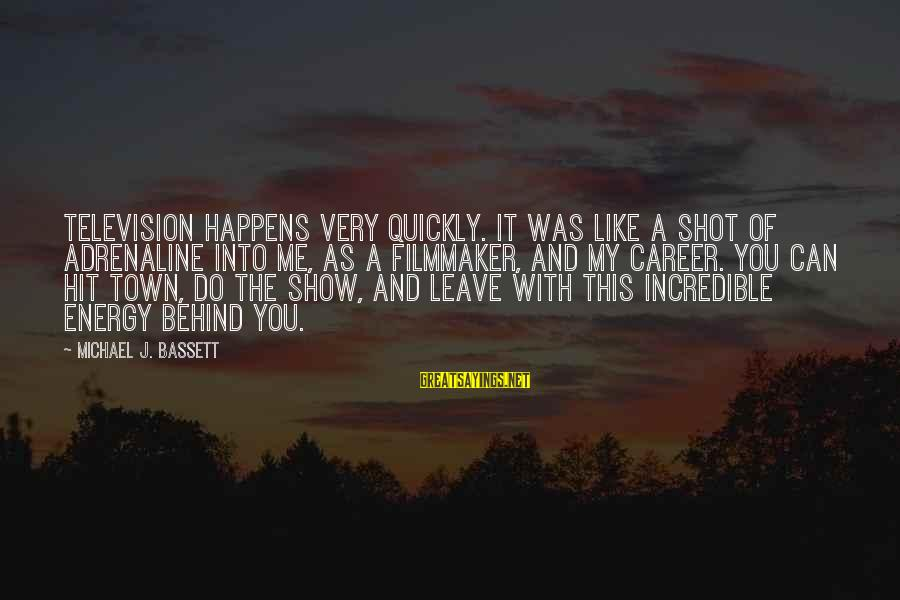 Bassett Sayings By Michael J. Bassett: Television happens very quickly. It was like a shot of adrenaline into me, as a