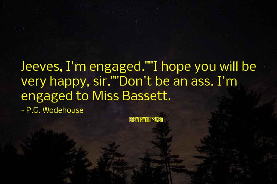 "Bassett Sayings By P.G. Wodehouse: Jeeves, I'm engaged.""""I hope you will be very happy, sir.""""Don't be an ass. I'm engaged"