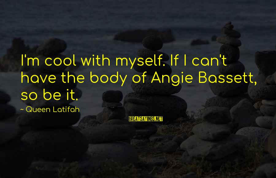 Bassett Sayings By Queen Latifah: I'm cool with myself. If I can't have the body of Angie Bassett, so be