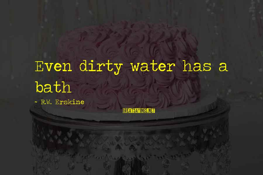 Bath Quotes And Sayings By R.W. Erskine: Even dirty water has a bath