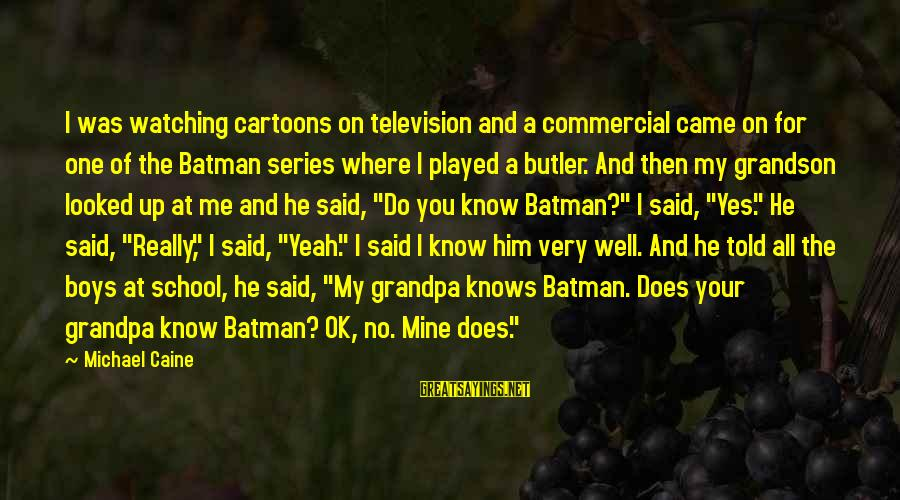 Batman Series Sayings By Michael Caine: I was watching cartoons on television and a commercial came on for one of the