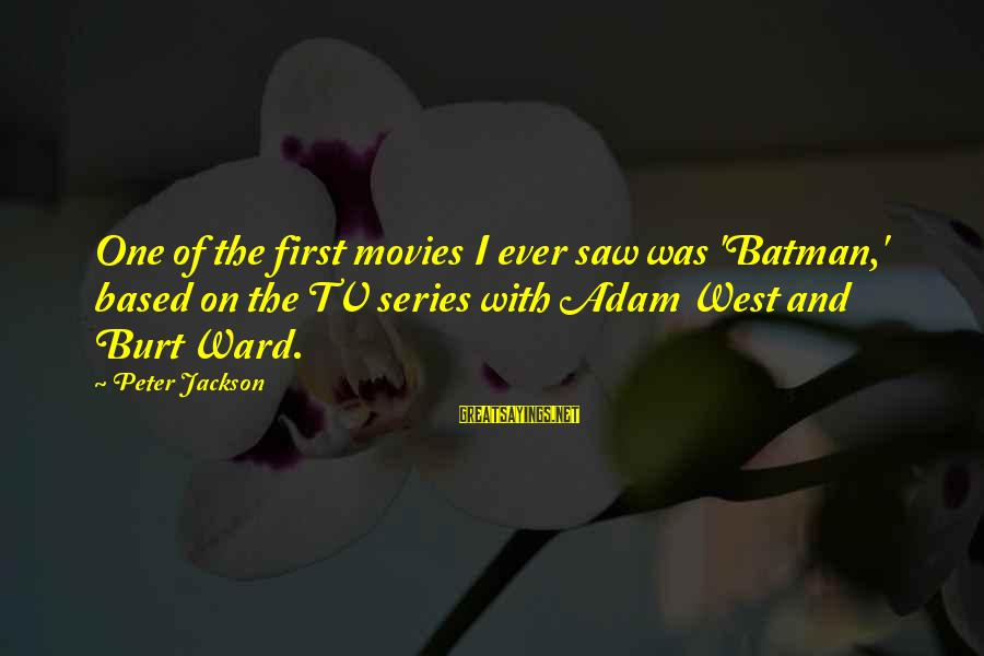 Batman Series Sayings By Peter Jackson: One of the first movies I ever saw was 'Batman,' based on the TV series