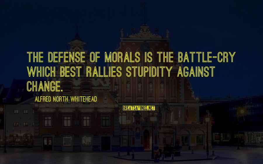 Battle Cry Sayings By Alfred North Whitehead: The defense of morals is the battle-cry which best rallies stupidity against change.