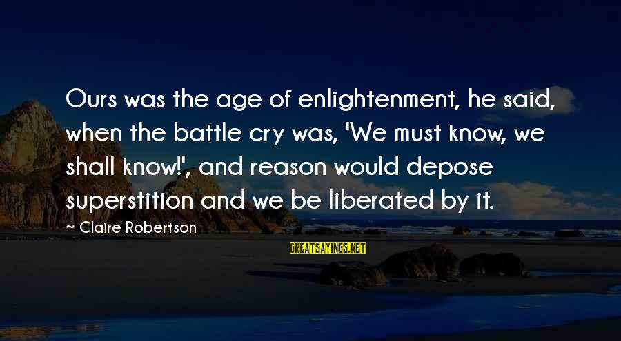 Battle Cry Sayings By Claire Robertson: Ours was the age of enlightenment, he said, when the battle cry was, 'We must