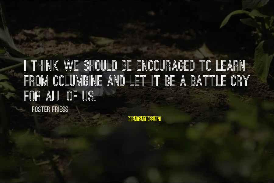 Battle Cry Sayings By Foster Friess: I think we should be encouraged to learn from Columbine and let it be a