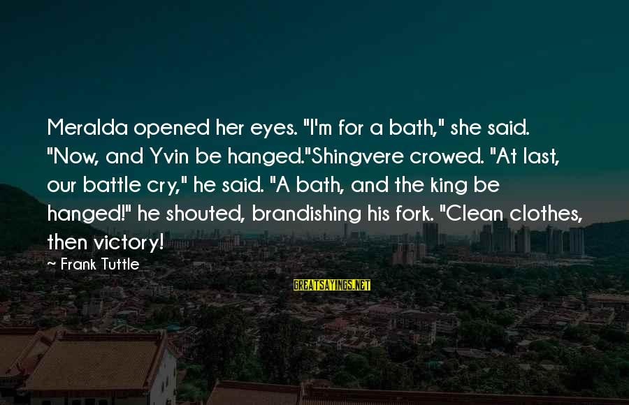 """Battle Cry Sayings By Frank Tuttle: Meralda opened her eyes. """"I'm for a bath,"""" she said. """"Now, and Yvin be hanged.""""Shingvere"""
