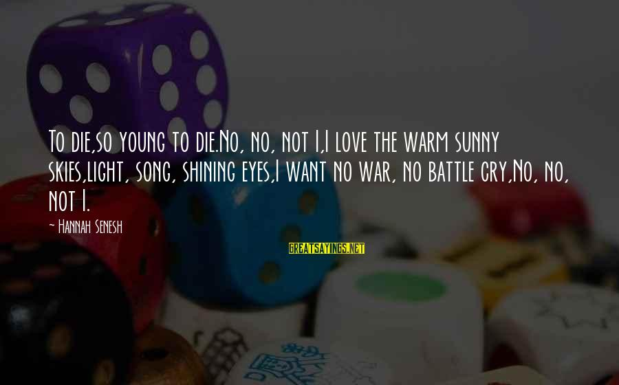 Battle Cry Sayings By Hannah Senesh: To die,so young to die.No, no, not I,I love the warm sunny skies,light, song, shining